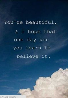 You're beautiful love quotes sky beautiful clouds life believe Pretty Girl Quotes, Life Quotes Love, Great Quotes, Quotes To Live By, Me Quotes, Inspirational Quotes, Abuse Quotes, Pisces Quotes, Epic Quotes