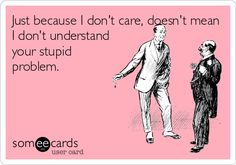 Just because I dont care, doesnt mean I dont understand your stupid problem.