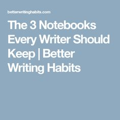 The 3 Notebooks Every Writer Should Keep   Better Writing Habits
