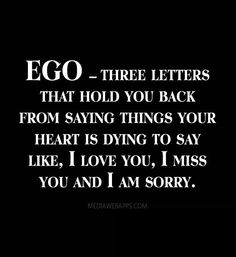 EGO – three letters that hold you back from saying things your heart is dying to say like, I love you, I miss you and I am sorry.