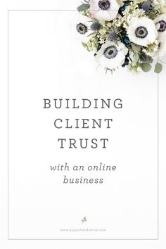 BUILDING CLIENT TRUST WITH AN ONLINE BUSINESS   August + White  Building client trust is the gateway to running a successful online business. It can be difficult to establish, since the potential customer cannot see or talk to you. Before I started my online wedding business, I completed about eight months of research on why certain businesses in my industry were performing well. I would go to websites of my competitors and browse just to see how they functioned;