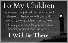 Even though they'll say they know~tell your kids this anyway.  Be there no matter what.