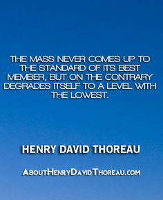 """""""The mass never comes up to the standard of its best member, but on the contrary degrades itself to a level with the lowest."""" - Henry David Thoreau http://abouthenrydavidthoreau.com/?p=137"""