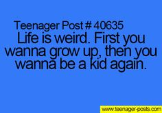 ~Teenager Posts~ DONT WANT TO GROW UP AND ACT OLDER BE A KID!!!!!!!!!!! (While you can)