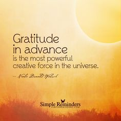 """Gratitude in advance is the most powerful creative force in the universe."" Neale Donald Walsch by mysimplereminders Gratitude Challenge, Gratitude Quotes, Attitude Of Gratitude, Gratitude Journals, Practice Gratitude, Love Quotes For Her, Great Quotes, Me Quotes, Deep Relationship Quotes"