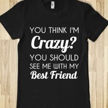 You Think I'm Crazy?You Should See Me With My Best Friend from Glamfoxx Shirts