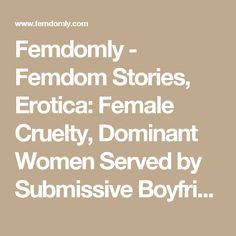 Femdomly - Femdom Stories, Erotica: Female Cruelty, Dominant Women Served by Submissive Boyfriends, Husbands, Male Slaves, Female Superiority & Supremacy Vignettes