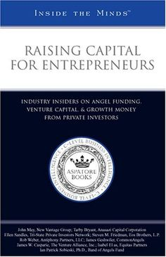 Raising Capital for Entrepreneurs: Industry Insiders on Angel Funding, Venture Capital, & Growth Money from Private Investors (Inside the Minds)