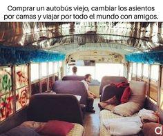 Comprar un autobús viejo, cambiar los asientos por camar y viajar por todo el mundo con amigos. #viajes #inspiracion #verano #mundo #viajar #vuelos #avion #vueltaalmundo #travel #frases #quotes #angel #demonio #risa #humor #frase #viajeros #postureo #airhopping #interrail