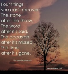 Four things you can`t recover: The stone after the throw, The word after it`s said, The occasion after it`s missed,The time after it`s gone.~Deanna Wadsworth