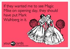 If they wanted me to see Magic Mike on opening day, they should have put Mark Walhberg in it.