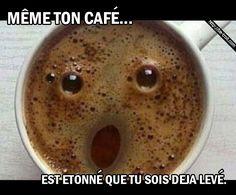 meme ton cafe est etonne que tu sois deja leve