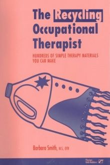 The Recycling Occupational Therapist  Hundreds of Simple Therapy Materials You Can Make, 978-0761615347, Barbara Smith, Therapy Skill Builders