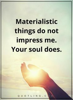 spiritual quotes Materialistic things do not impress me. Your soul does.