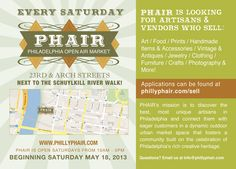 PHAIR: Philadelphia Open Air Market.  Saturdays from 10am to 5pm beginning Saturday, May 18, 2013.  PHAIR's mission is to discover the best, most unique artisans in Philadelphia and connect them with eager customers in a dynamic outdoor urban market space that fosters a community built on the celebration of Philadelphia's rich creative heritage.