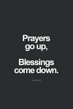 Prayers go up, blessings come down.