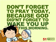 God woke you up today...say alhumdiallah and praise him in Salah.