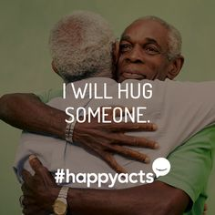 Happy Act Idea   The simple action of embracing creates feel-good energy for both the giver and recipient. Give it a try!