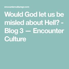 Would God let us be misled about Hell? - Blog 3 — Encounter Culture