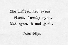 """She lifted her eyes. Blank, lovely eyes. Mad eyes. A mad girl"" -Jean Rhys"