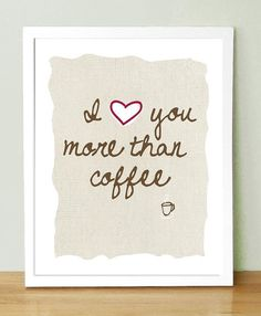 I Love You More Than Coffee.... This would be like THE highest compliment coming from me. :)