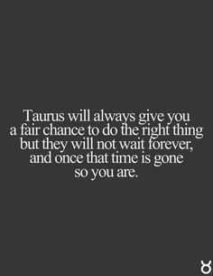 Taurus will always give you a fair chance to do the right thing but they will not wait forever, and once that time is gone so you are. Taurus   Taurus Quotes   Taurus Zodiac Signs
