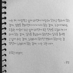 너는 왜, 사랑받고 싶어 하면서 사랑해 달라고 말하지 않는 걸까. 설렘을 원하면서 다가가지 않는 걸까. 누구에게라도 소중한 사람이 되고 싶어 하면서 모든 인연을 소중하게 대하지 않는 걸까. 실수를 용납하지 않으면서 실수를 용서받고 싶어 하는 걸까. 노력하지 않으면 변하지 않는다는 걸 알면서 노력하지 않는 걸까. 나는 그런 네가, 두렵고 아프다. Korean Fonts, Korean Phrases, How To Speak Korean, Learn Korean, Korean Handwriting, Korea Quotes, Korean Writing, Korean Language Learning, Anime Expressions