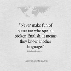 Never make fun of someone who speaks broken English. It means they know another language. #language #quote
