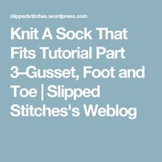 Knit A Sock That Fits Tutorial Part 3–Gusset, Foot and Toe | Slipped Stitches's Weblog