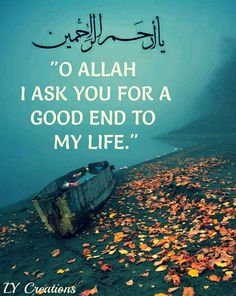 O Allah I ask you for a good end to my life ...