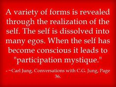 """A variety of forms is revealed through the realization of the self. The self is dissolved into many egos. When the self has become conscious it leads to """"participation mystique."""" ~Carl Jung, Conversations with C.G. Jung, Page 36."""