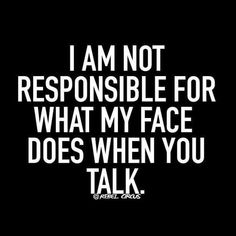 It's true! It's my face but I'm not responsible for what it does when you talk!