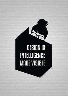Design is intelligence made visible. It is not just about a good idea, you have to be able to share the wisdom. That sharing is design.