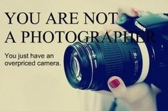 You are not a photographer. ha-ha-ha