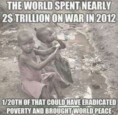 War and poverty. What is wrong with us??????? This is Insanity