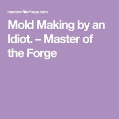 Mold Making by an Idiot. – Master of the Forge