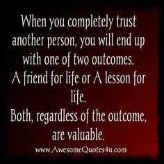 When you completely trust another person, you will end up with one of two outcomes.   A FRIEND for life or a LESSON for life.  Both, regardless of the outcome, are valuable. ......................... This time, I wish it didn't have to be a lesson.