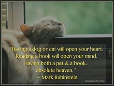"""true """"Having a dog or cat will open your heart. Reading a book will open your mind. Having both a pet and a book... absolute heaven."""" -Mark Rubinstein"""
