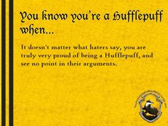 You know you're a Hufflepuff when... It doesn't matter what haters say, you are truly very proud of being a Hufflepuff, and see no point in their arguments.  http://youknowyoureahufflepuffwhen.tumblr.com/image/26244978720
