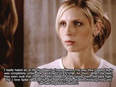 "I really hated all of the Scoobies in Empty Places. The way they treated Buffy was completely unfair. She sacrificed EVERYTHING for them. When she died, they even took that from her, and instead of fully hating them she kept fighting. I love Spike because he said everything we all were thinking, they are ""sad sad ungrateful traitors"".  From http://buffyconfessions.tumblr.com"