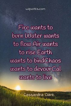 """""""Fire wants to burn Water wants to flow Air wants to rise Earth wants to bindChaos wants to devourCal wants to live"""" Cassandra Clare, & The Iron Trial The post Bind Quote By Cassandra Clare appeared first on Welcome to read best Quote Pictures. Love Advice Quotes, Love Story Quotes, Love Life Quotes, Peace Quotes, Love Yourself Quotes, Quotes From Novels, Author Quotes, Literary Quotes, Profound Quotes"""