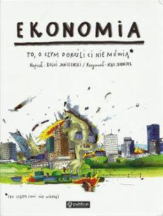 KSIĄŻECZKI SYNKA I CÓRECZKI :): Ekonomia. To, o czym dorośli ci nie mówią (bo często sami nie wiedzą)
