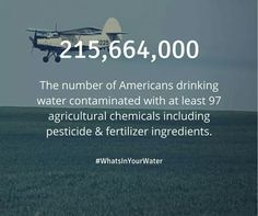 215,664,000 - The number of Americans drinking water contaminated with at least 97 agricultural chemicals including pesticide & fertilizer ingredients.