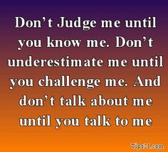 Never judge. I don't care if you're a friend or a stranger, but it pisses me off so much when people judge others just by what they  think they know about them or associate them with people they hang out with. It upsets me so much.