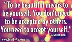"Quote: ""To be beautiful means to be yourself. You don't need to be accepted by others. You need to accept yourself.""  wwww.HealthyPlace.com"