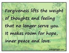 Forgiveness makes room for hope, inner peace and love.