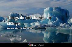 Things do not change; we change. - Henry David Thoreau