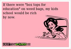 If there were box tops for education on weed bags, my kids school would be rich by now.