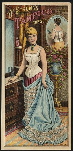 Victorian Corset Advertisement  Company: Dr. Strong's Tampico corset [front]  Date issued: 1870 - 1900 (approximate)  Physical description: 1 print : chromolithograph ; 15 x 7 cm.  Genre: Advertising cards  Subject: Women; Flowers; Corsets  Notes: Title from item.  Statement of responsibility: Deering, Milliken & Co.  Collection: 19th Century American Trade Cards  Location: Boston Public Library, Print Department
