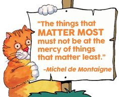 """""""The things that MATTER MOST must not be at the mercy of things that matter least. Chester shares some wise words with us on today's edition of Motivational Monday! Always be aware of what matters most in your life… Me Quotes, Motivational Quotes, Funny Quotes, Inspirational Quotes, Bible Quotes, Michel De Montaigne, Toddler Teacher, Teacher Quotes, Classroom Quotes"""